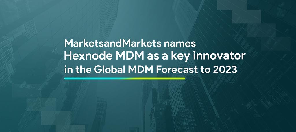 marketsandmarkets names hexnode mdm as a key innovator in the global mdm forecast to 2023